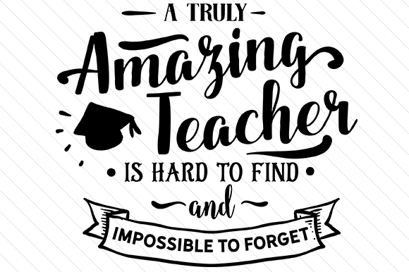 A Truly Amazing Teacher is Hard to Find and Impossible to Forget School & Teachers Craft Cut File By Creative Fabrica Crafts