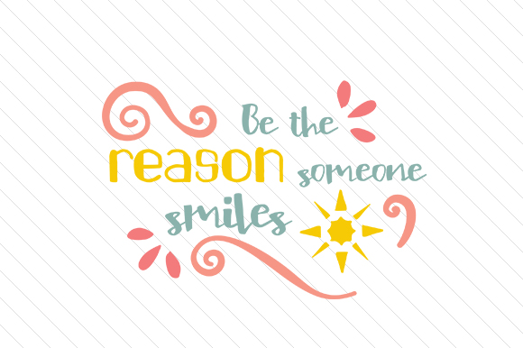 Be the Reason Someone Smiles Motivational Craft Cut File By Creative Fabrica Crafts