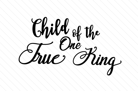Child of the One True King Religious Craft Cut File By Creative Fabrica Crafts