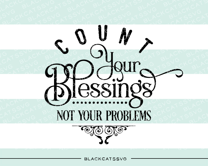 Count Your Blessings, Not Your Problems Motivational Craft Cut File By BlackCatsSVG