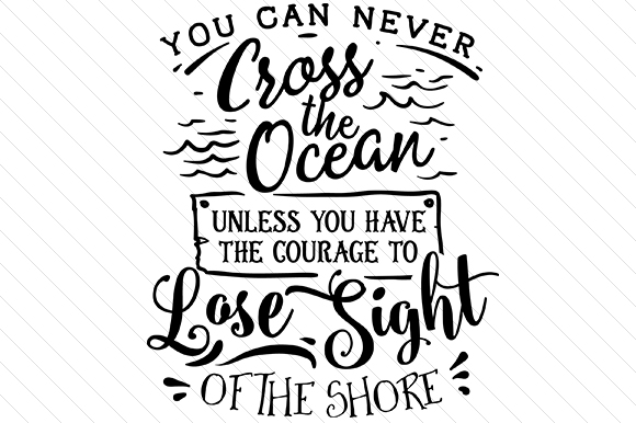 You Can Never Cross the Ocean Unless You Have the Courage to Lose Sight of the Shore Quotes Craft Cut File By Creative Fabrica Crafts
