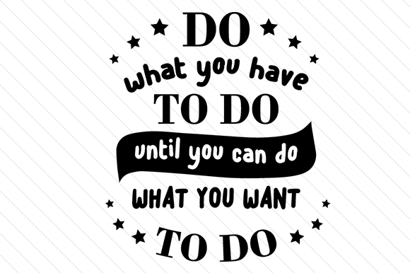 Do What You Have to Do Until You Can Do What You Want to Do Quotes Craft Cut File By Creative Fabrica Crafts