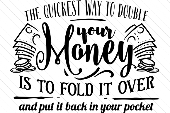 The Quickest Way To Double Your Money Is To Fold It Over And Put It Back In Your Pocket Design