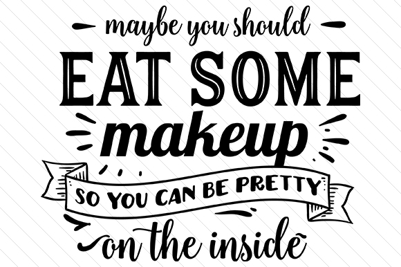 Maybe You Should Eat Some Makeup so You Can Be Pretty on the Inside Beauty & Fashion Craft Cut File By Creative Fabrica Crafts