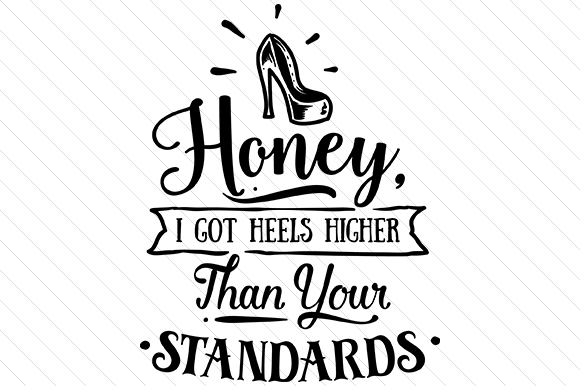 Honey, I Got Heels Higher Than Your Standards Beauty & Fashion Craft Cut File By Creative Fabrica Crafts