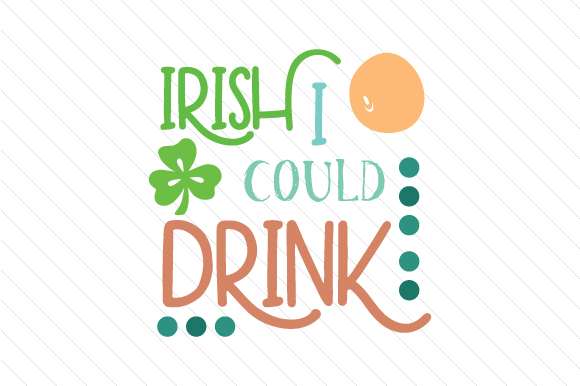 Irish I Could Drink Saint Patrick's Day Craft Cut File By Creative Fabrica Crafts