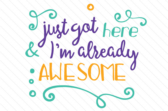 Just Got Here and I'm Already Awesome Kids Craft Cut File By Creative Fabrica Crafts