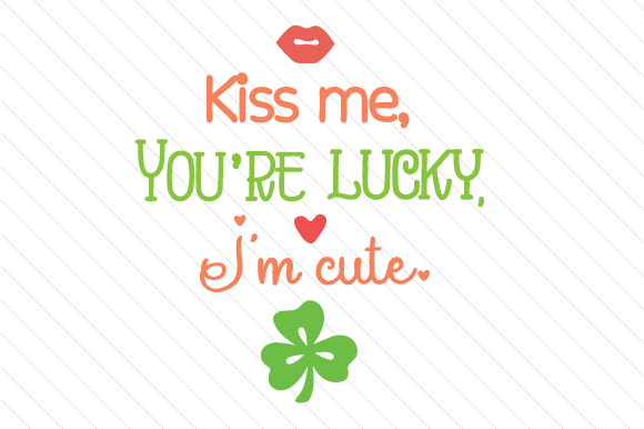 Kiss Me, You're Lucky, I'm Cute Saint Patrick's Day Craft Cut File By Creative Fabrica Crafts - Image 1