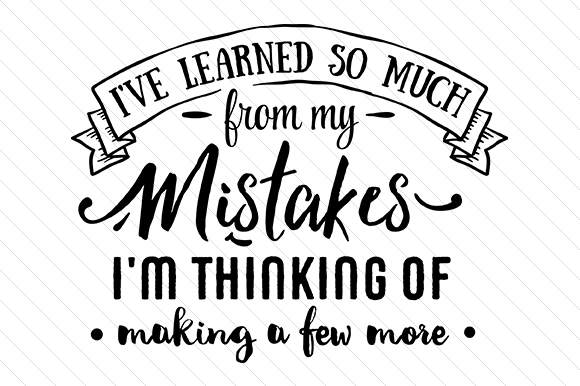 I've Learned so Much from My Mistakes I'm Thinking of Making a Few More Quotes Craft Cut File By Creative Fabrica Crafts