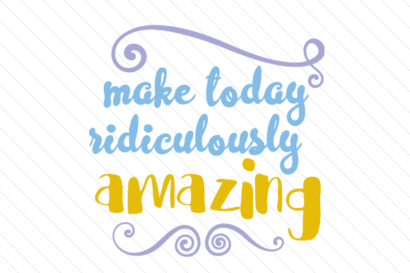 Make Today Ridiculously Amazing Motivational Craft Cut File By Creative Fabrica Crafts