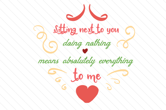 Sitting Next to You Doing Nothing Means Absolutely Everything to Me Love Craft Cut File By Creative Fabrica Crafts