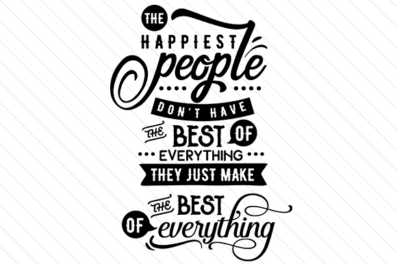 The Happiest People Don't Have the Best of Everything, They Just Make the Best of Everything Zitate Plotterdatei von Creative Fabrica Crafts
