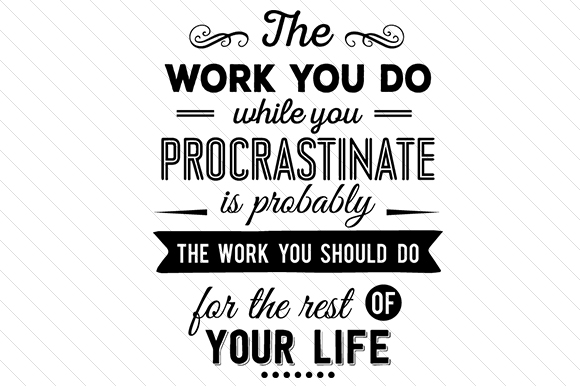 The Work You While You Procrastinate is Probably the Work You Should Do for the Rest of Your Life Work Craft Cut File By Creative Fabrica Crafts