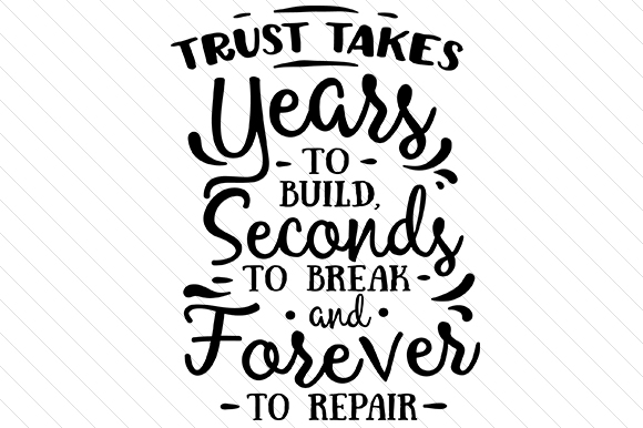 Trust Takes Years To Build, Seconds To Break And Forever