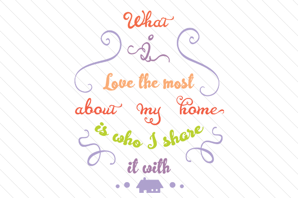 What I Love the Most About My Home is Who I Share It with