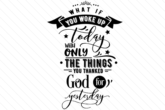 What if You Woke Up Today with Only Things You Thanked God for Yesterday Religious Craft Cut File By Creative Fabrica Crafts