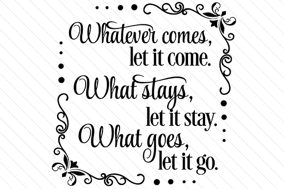 Whatever Comes, Let It Come. Whatever Stays, Let It Stay. Whatever Goes, Let It Go. Zitate Plotterdatei von Creative Fabrica Crafts