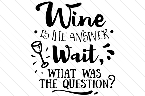 Wine is the Answer. Wait, What Was the Question? Wine Craft Cut File By Creative Fabrica Crafts