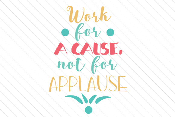 Download Free Work For A Cause Not For Applause Archivos De Corte Svg Por for Cricut Explore, Silhouette and other cutting machines.