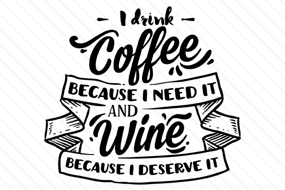 I Drink Coffee Because I Need It and Wine Because I Deserve It Coffee Craft Cut File By Creative Fabrica Crafts
