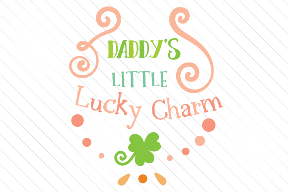 Daddy's Little Lucky Charm Saint Patrick's Day Craft Cut File By Creative Fabrica Crafts