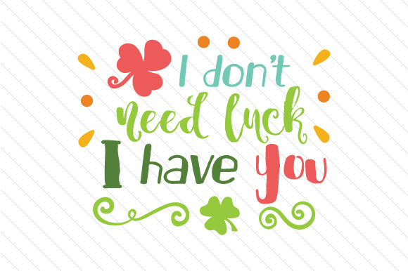 I Don't Need Luck I Have You Saint Patrick's Day Craft Cut File By Creative Fabrica Crafts