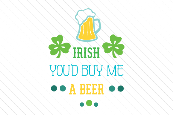 Irish You'd Buy Me a Beer Saint Patrick's Day Craft Cut File By Creative Fabrica Crafts