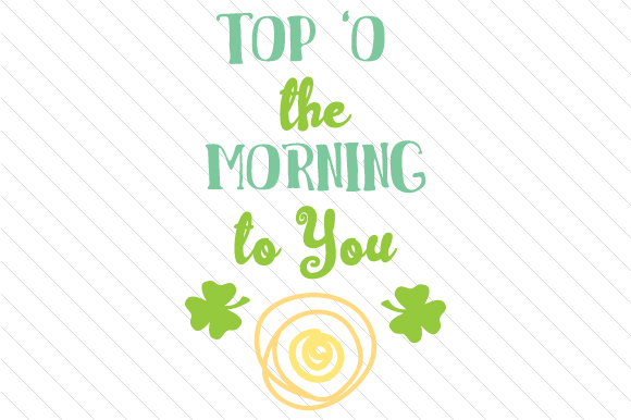 Download Free Top O The Morning To You Svg Cut File By Creative Fabrica for Cricut Explore, Silhouette and other cutting machines.