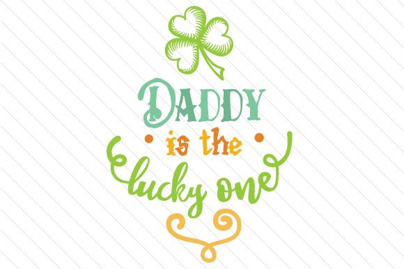 Daddy is the Lucky One Saint Patrick's Day Craft Cut File By Creative Fabrica Crafts