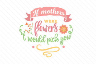 if-mothers-were-flowers-i-would-pick-you