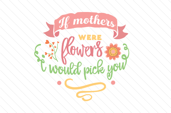 If Mothers Were Flowers I Would Pick You Mother's Day Craft Cut File By Creative Fabrica Crafts