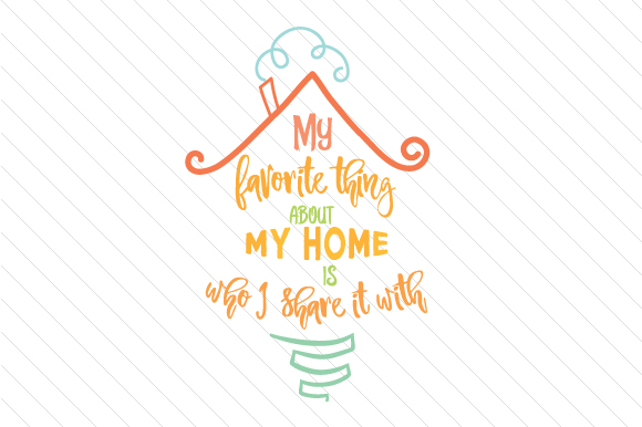 My Favorite Thing About My Home is Who I Share It with Home Craft Cut File By Creative Fabrica Crafts
