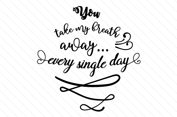 You Take My Breath Away Every Single Day Love Craft Cut File By Creative Fabrica Crafts - Image 1