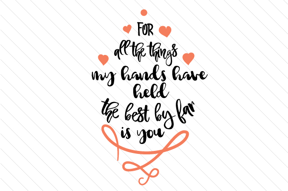 For All the Things My Hands Have Held the Best by Far is You Love Craft Cut File By Creative Fabrica Crafts