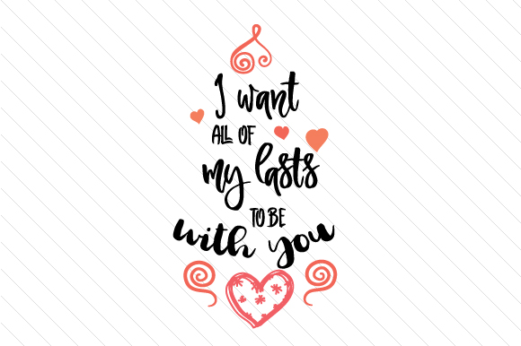 I Want All Of My Lasts To Be With You SVG Cut File By