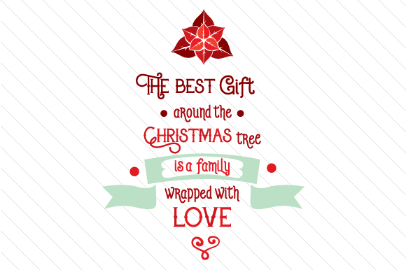 The Best Gift Around the Christmas Tree is a Family Wrapped with Love Cut File