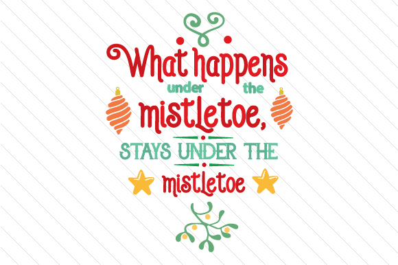 What Happens Under the Mistletoe Stays Under the Mistletoe Christmas Craft Cut File By Creative Fabrica Crafts