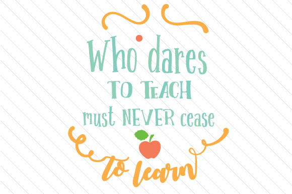 Who Dares To Teach Must Never Cease To Learn Svg Cut File By