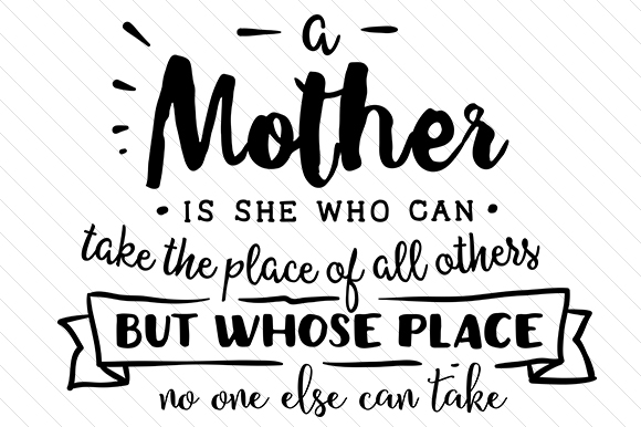 A Mother is She Who Can Take the Place of All Others but Whose Place No One else Can Take Mother's Day Craft Cut File By Creative Fabrica Crafts
