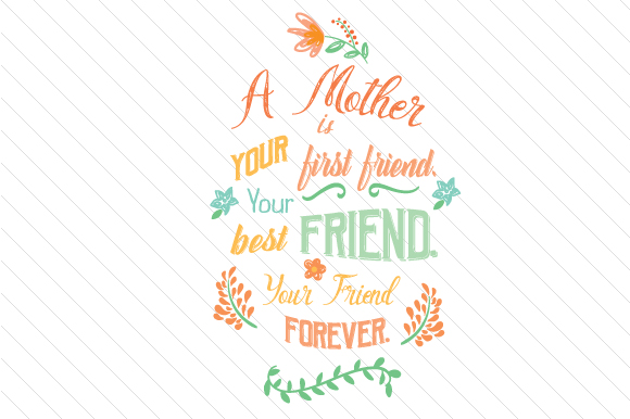 Download Free A Mother Is Your First Friend Your Best Friend Your Friend for Cricut Explore, Silhouette and other cutting machines.