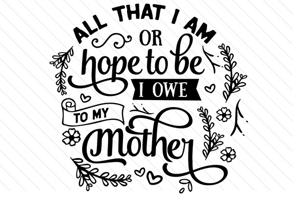 Download Free All That I Am Or Hope To Be I Owe To My Mother Svg Cut File By for Cricut Explore, Silhouette and other cutting machines.