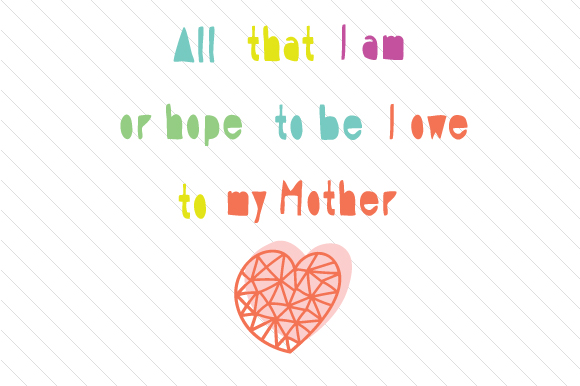 All That I Am Or Hope To Be I Owe To My Mother Svg Cut File By
