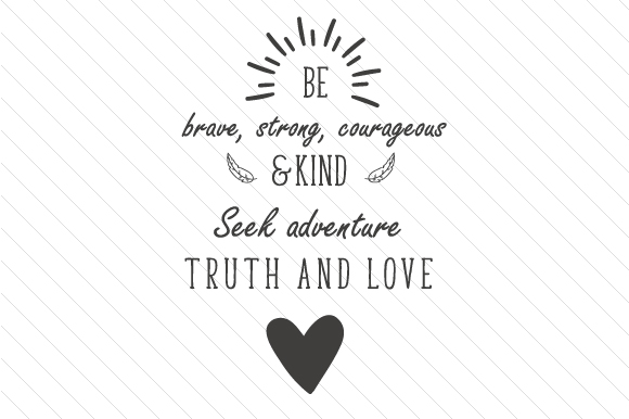 Be Brave, Strong, Courageous & Kind. Seek Adventure, Truth and Love Motivational Craft Cut File By Creative Fabrica Crafts