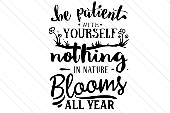 Be Patient with Yourself. Nothing in Nature Blooms All Year Motivational Craft Cut File By Creative Fabrica Crafts