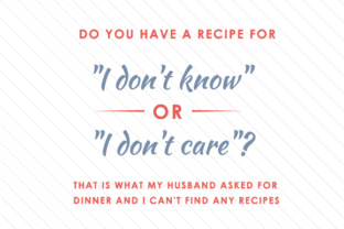 do-you-have-a-recipe-for-i-dont-know-or-i-dont-care