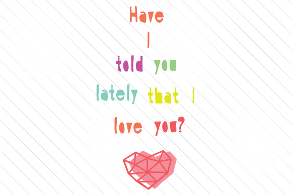 Have I Told You Lately That I Love You Mother's Day Craft Cut File By Creative Fabrica Crafts