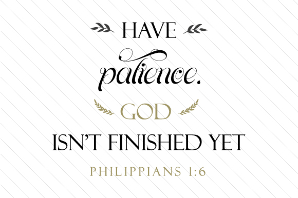 Have Patience, God Isn't Finished Yet. - Philippians 16 Religious Craft Cut File By Cut Cut Palooza