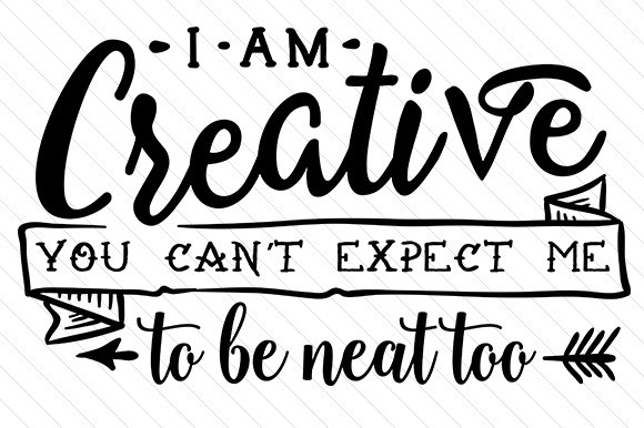 I Am Creative. You Can't Expect Me to Be Neat Too Aficiones Archivo de Corte Craft Por Creative Fabrica Crafts
