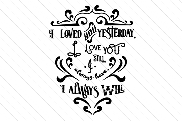 I Loved You Yesterday, I Love You Still, I Always Have, I Always Will Love Craft Cut File By Creative Fabrica Crafts