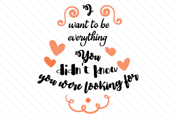 I Want to Be Everything You Didn T Know You Were Looking for Amor Archivo de Corte Craft Por Creative Fabrica Crafts